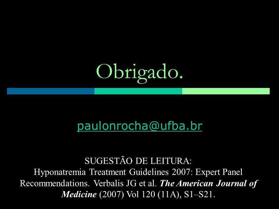 Obrigado. paulonrocha@ufba.br SUGESTÃO DE LEITURA: Hyponatremia Treatment Guidelines 2007: Expert Panel Recommendations. Verbalis JG et al. The Americ