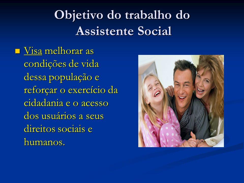 Objetivo do trabalho do Assistente Social Visa melhorar as condições de vida dessa população e reforçar o exercício da cidadania e o acesso dos usuári