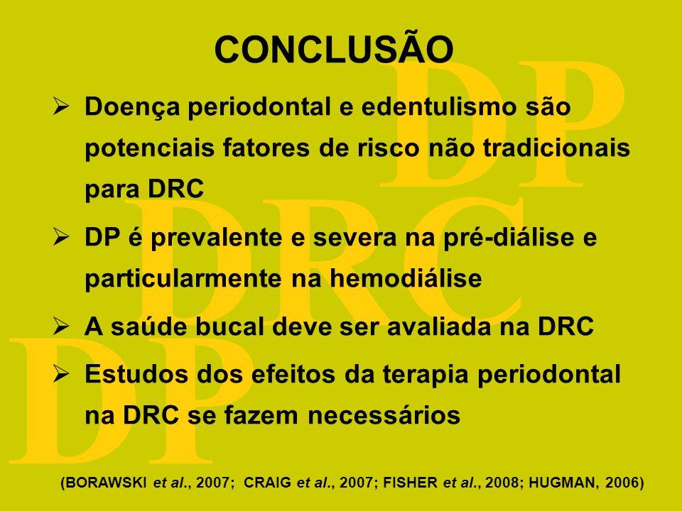 DRC DP CONCLUSÃO Doença periodontal e edentulismo são potenciais fatores de risco não tradicionais para DRC DP é prevalente e severa na pré-diálise e particularmente na hemodiálise A saúde bucal deve ser avaliada na DRC Estudos dos efeitos da terapia periodontal na DRC se fazem necessários (BORAWSKI et al., 2007; CRAIG et al., 2007; FISHER et al., 2008; HUGMAN, 2006)