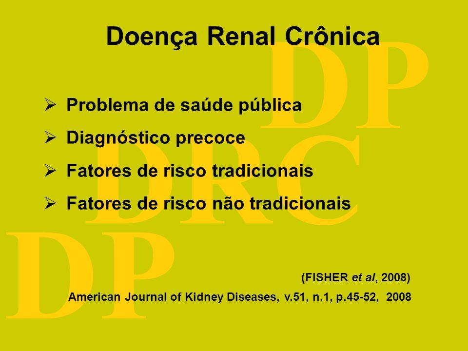 DRC DP Doença Renal Crônica Problema de saúde pública Diagnóstico precoce Fatores de risco tradicionais Fatores de risco não tradicionais (FISHER et al, 2008) American Journal of Kidney Diseases, v.51, n.1, p.45-52, 2008