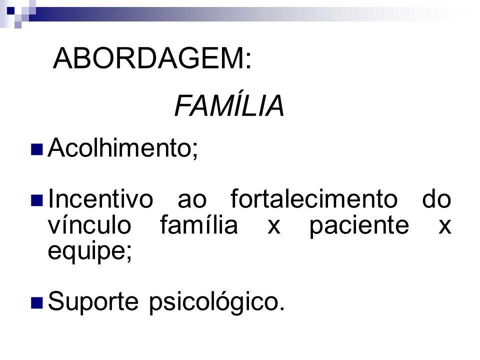 ABORDAGEM: Acolhimento; Incentivo ao fortalecimento do vínculo família x paciente x equipe; Suporte psicológico. FAMÍLIA