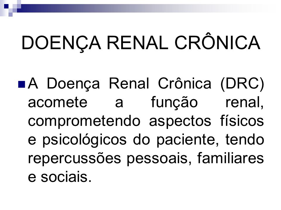 DOENÇA RENAL CRÔNICA A Doença Renal Crônica (DRC) acomete a função renal, comprometendo aspectos físicos e psicológicos do paciente, tendo repercussõe