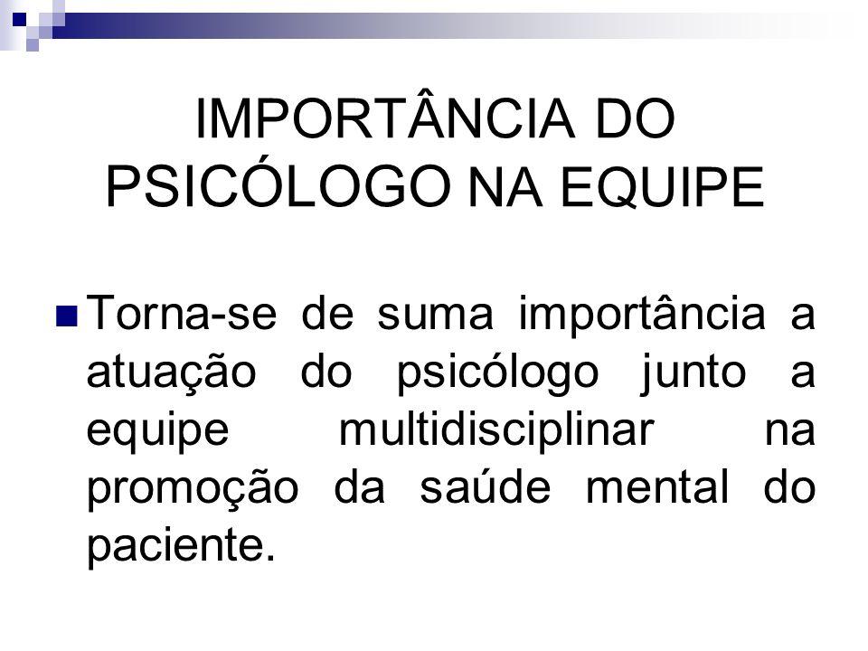 IMPORTÂNCIA DO PSICÓLOGO NA EQUIPE Torna-se de suma importância a atuação do psicólogo junto a equipe multidisciplinar na promoção da saúde mental do