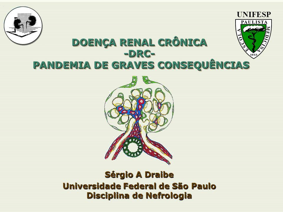 DOENÇA RENAL CRÔNICA -DRC- PANDEMIA DE GRAVES CONSEQUÊNCIAS Sérgio A Draibe Universidade Federal de São Paulo Disciplina de Nefrologia UNIFESP