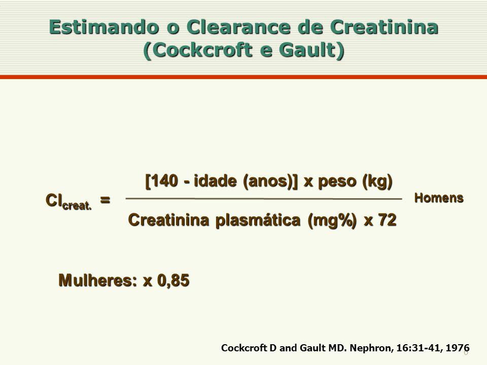 6 Cl creat. = [140 - idade (anos)] x peso (kg) Creatinina plasmática (mg%) x 72 Homens Mulheres: x 0,85 Estimando o Clearance de Creatinina (Cockcroft