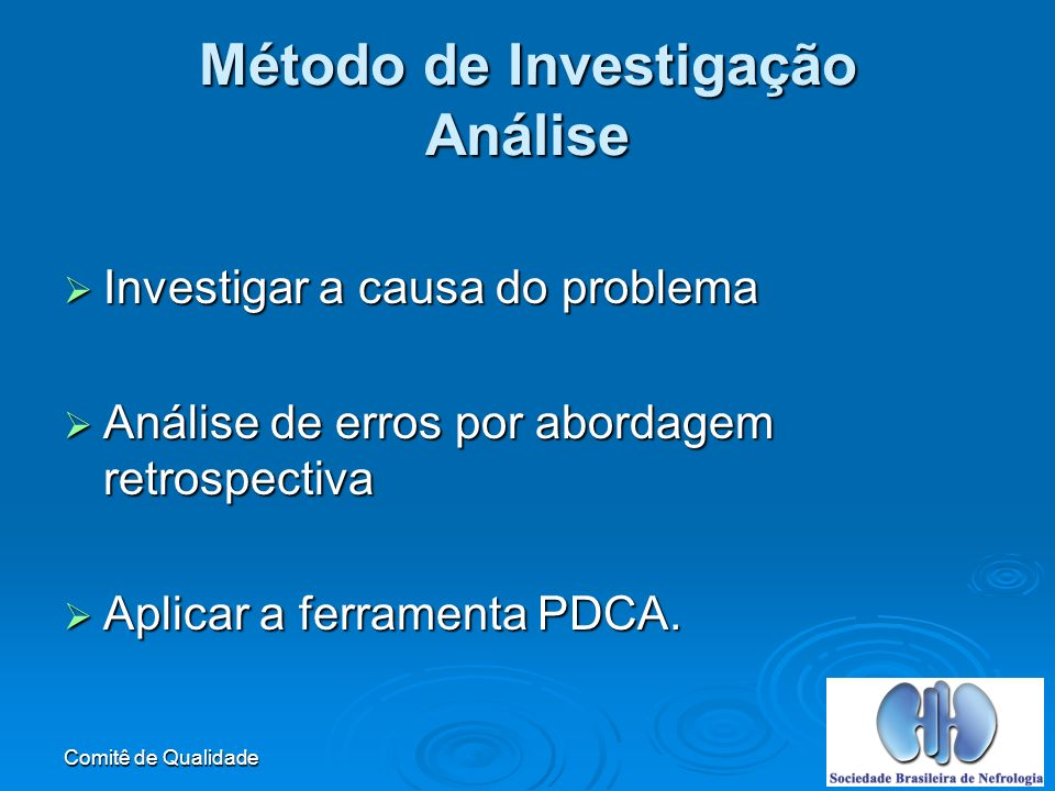 Comitê de Qualidade Método de Investigação Análise Investigar a causa do problema Investigar a causa do problema Análise de erros por abordagem retrospectiva Análise de erros por abordagem retrospectiva Aplicar a ferramenta PDCA.