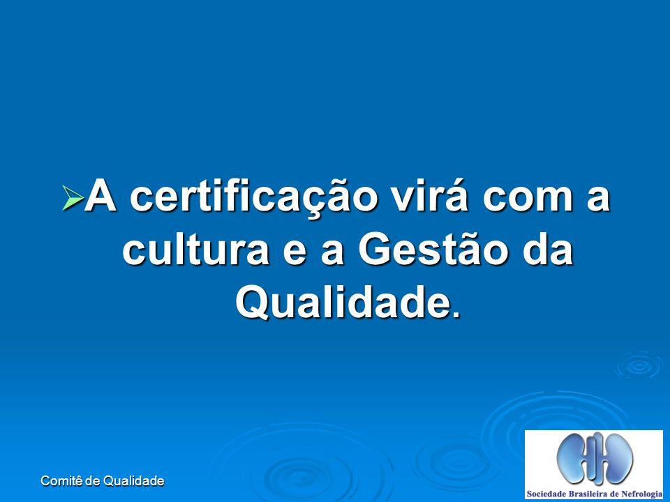 Comitê de Qualidade A certificação virá com a cultura e a Gestão da Qualidade.