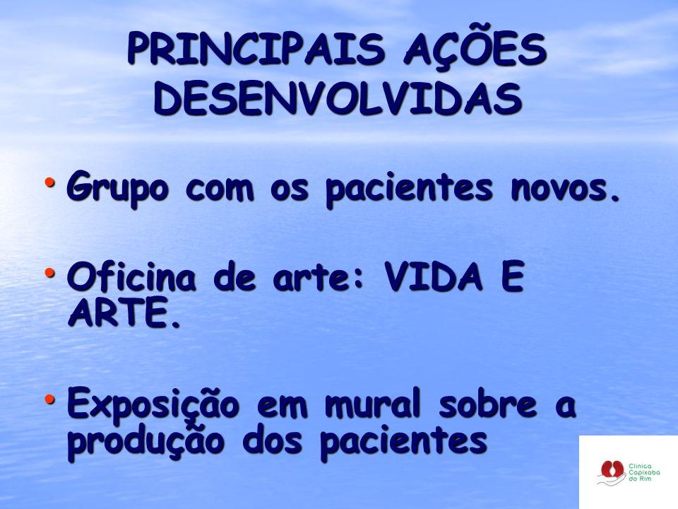 PRINCIPAIS AÇÕES DESENVOLVIDAS Grupo com os pacientes novos. Grupo com os pacientes novos. Oficina de arte: VIDA E ARTE. Oficina de arte: VIDA E ARTE.