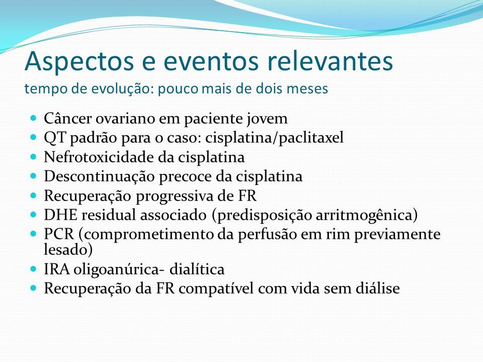 Aspectos e eventos relevantes tempo de evolução: pouco mais de dois meses Câncer ovariano em paciente jovem QT padrão para o caso: cisplatina/paclitaxel Nefrotoxicidade da cisplatina Descontinuação precoce da cisplatina Recuperação progressiva de FR DHE residual associado (predisposição arritmogênica) PCR (comprometimento da perfusão em rim previamente lesado) IRA oligoanúrica- dialítica Recuperação da FR compatível com vida sem diálise