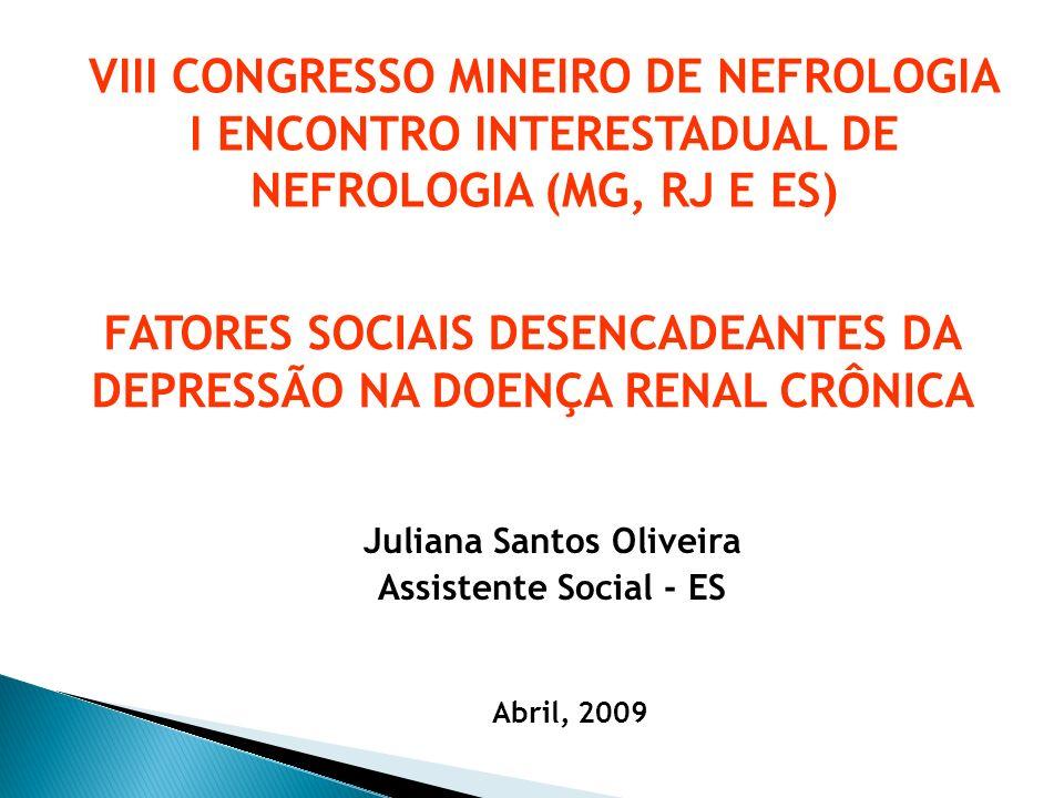 Juliana Santos Oliveira Assistente Social - ES FATORES SOCIAIS DESENCADEANTES DA DEPRESSÃO NA DOENÇA RENAL CRÔNICA VIII CONGRESSO MINEIRO DE NEFROLOGI