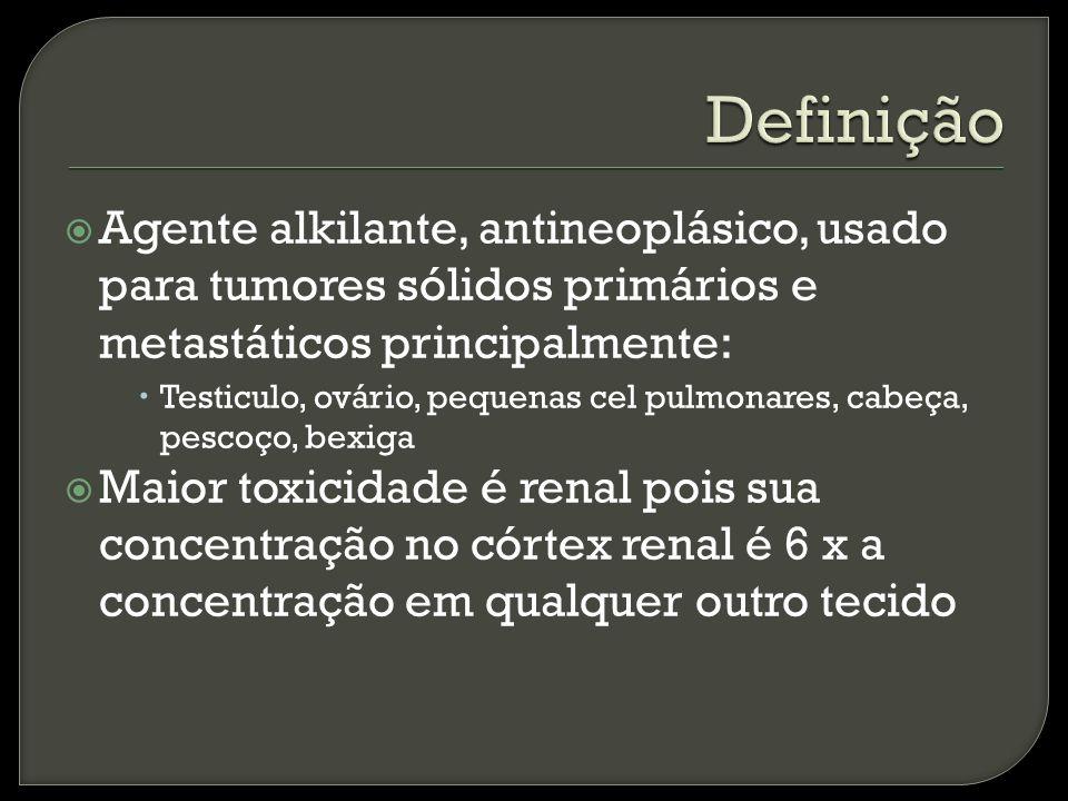 Agente alkilante, antineoplásico, usado para tumores sólidos primários e metastáticos principalmente: Testiculo, ovário, pequenas cel pulmonares, cabeça, pescoço, bexiga Maior toxicidade é renal pois sua concentração no córtex renal é 6 x a concentração em qualquer outro tecido
