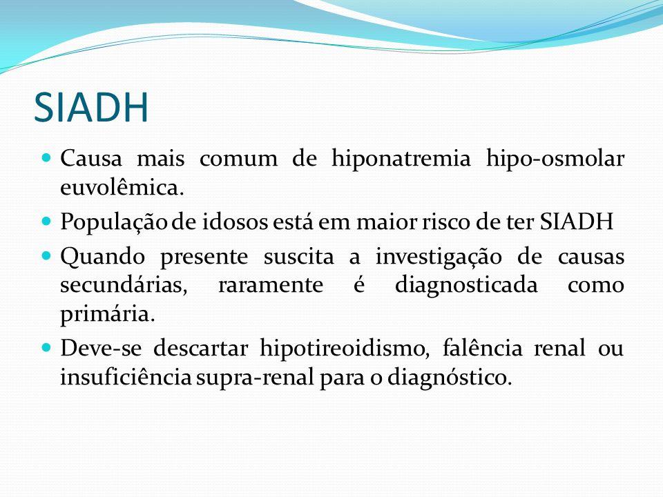 Critérios diagnósticos 1- Critérios essenciais - Osmolalidade plasmática efetiva reduzida: < 275mOsm/KgH 2 O - Osmolalidade urinária > 100mOsm/KgH 2 O em presença de hiposmolalidade - Euvolemia clínica - Concentração de sódio urinário > 40mEq/L com ingestão de sal normal - Função adrenal e tireoidiana normais - Sem uso recente de diuréticos 2- Critérios suplementares - Ácido úrico sérico < 4,0mg/dl - Uréia sérica < 20mg/dl e níveis baixos de creatinina - Fração de excreção de sódio > 1% e Fração de excreção de uréia > 55% - Falência da correção da hiponatremia com Soro fisiológico 0,9% - Correção da hiponatremia com restrição hídrica - Teste anormal de liberação de água (excreção < 80% de 20ml/Kg peso de oferta de água em 4h) - Níveis elevados de ADH a despeito de hiposmolalidade e normovolemia clínica.