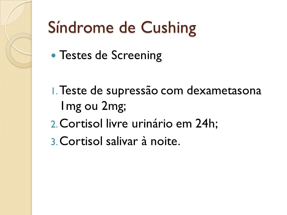 Síndrome de Cushing Testes de Screening 1. Teste de supressão com dexametasona 1mg ou 2mg; 2. Cortisol livre urinário em 24h; 3. Cortisol salivar à no