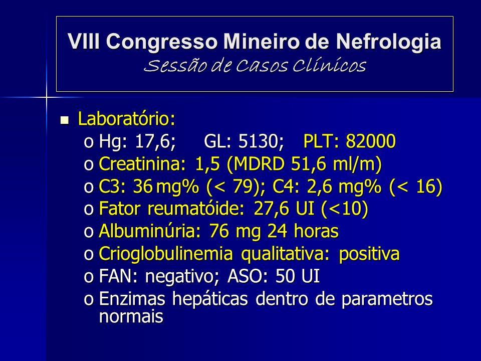 VIII Congresso Mineiro de Nefrologia Sessão de Casos Clínicos Laboratório: Laboratório: oHg: 17,6;GL: 5130; PLT: 82000 oCreatinina: 1,5 (MDRD 51,6 ml/