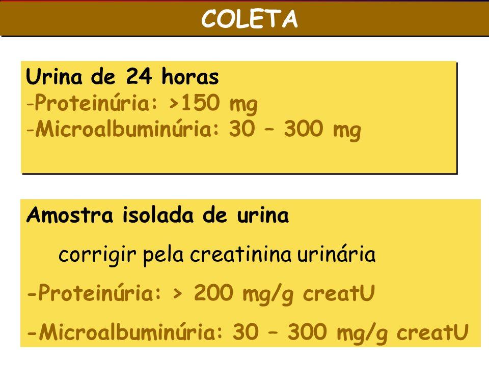 COLETA Urina de 24 horas -Proteinúria: >150 mg -Microalbuminúria: 30 – 300 mg Urina de 24 horas -Proteinúria: >150 mg -Microalbuminúria: 30 – 300 mg A