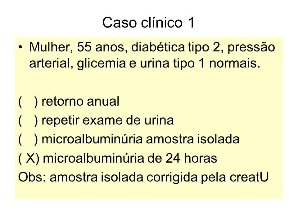 Caso clínico 1 Mulher, 55 anos, diabética tipo 2, pressão arterial, glicemia e urina tipo 1 normais. ( ) retorno anual ( ) repetir exame de urina ( )