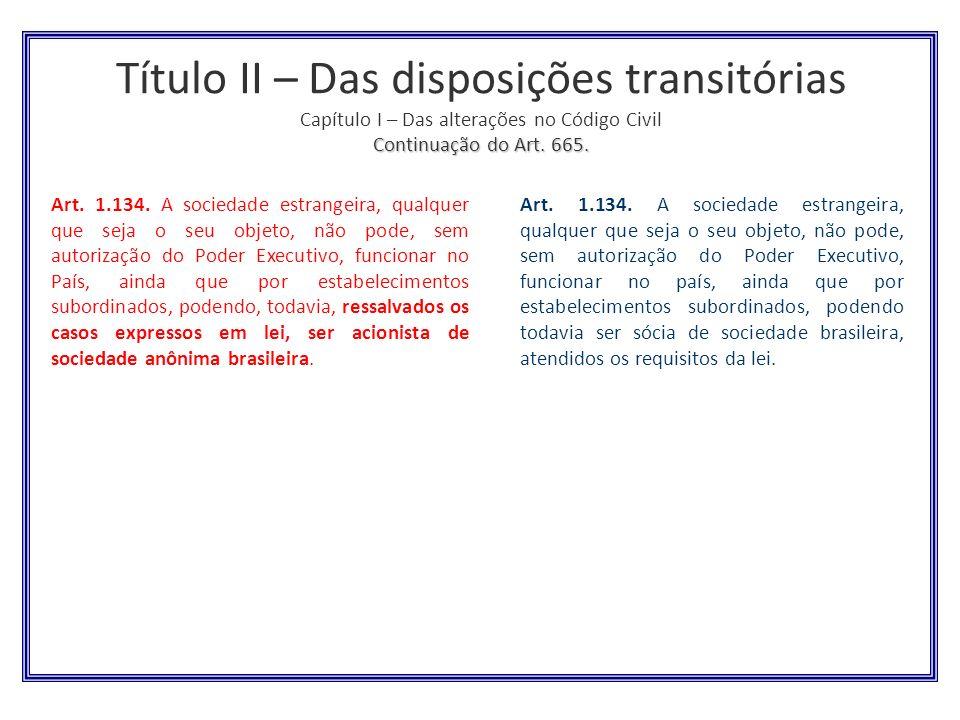 Continuação do Art. 665. Título II – Das disposições transitórias Capítulo I – Das alterações no Código Civil Continuação do Art. 665. Art. 1.134. A s