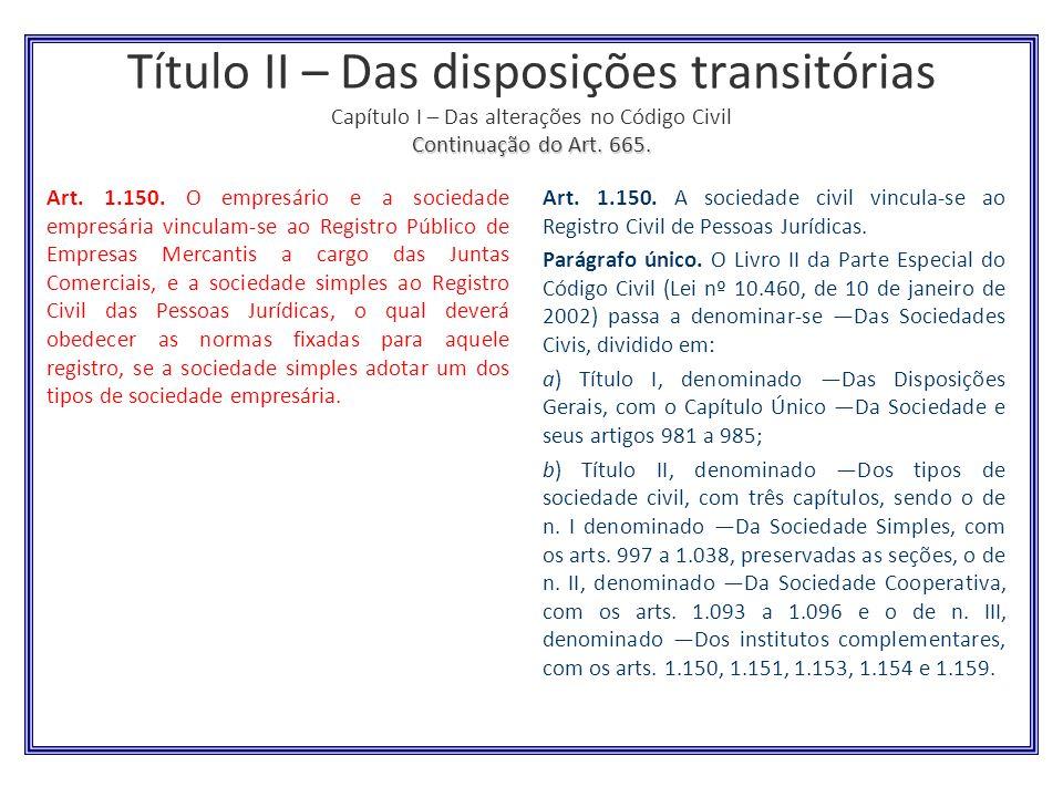 Continuação do Art. 665. Título II – Das disposições transitórias Capítulo I – Das alterações no Código Civil Continuação do Art. 665. Art. 1.150. O e