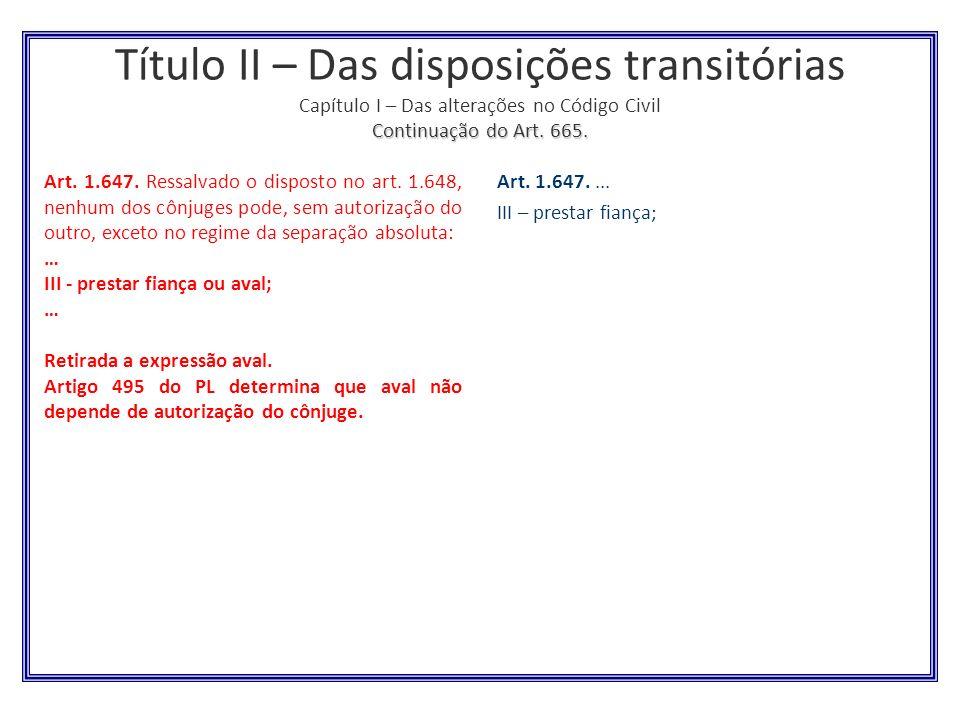 Continuação do Art. 665. Título II – Das disposições transitórias Capítulo I – Das alterações no Código Civil Continuação do Art. 665. Art. 1.647. Res
