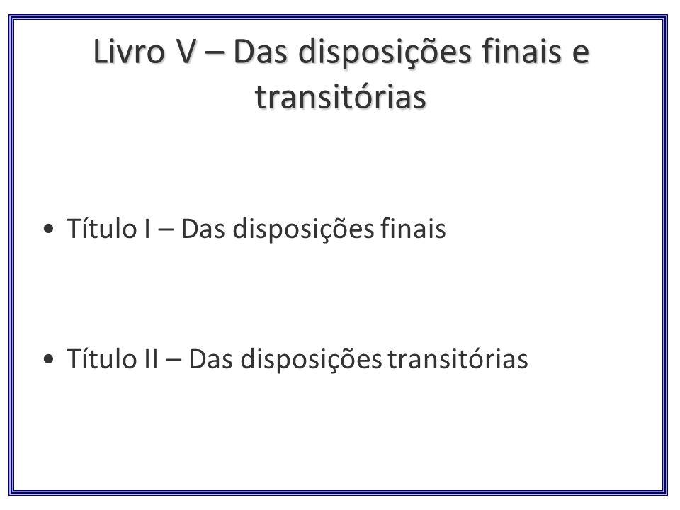 Livro V – Das disposições finais e transitórias Título I – Das disposições finais Título II – Das disposições transitórias