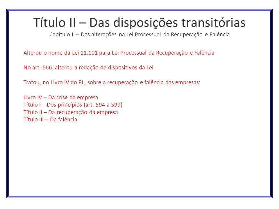 Título II – Das disposições transitórias Capítulo II – Das alterações na Lei Processual da Recuperação e Falência Alterou o nome da Lei 11.101 para Le
