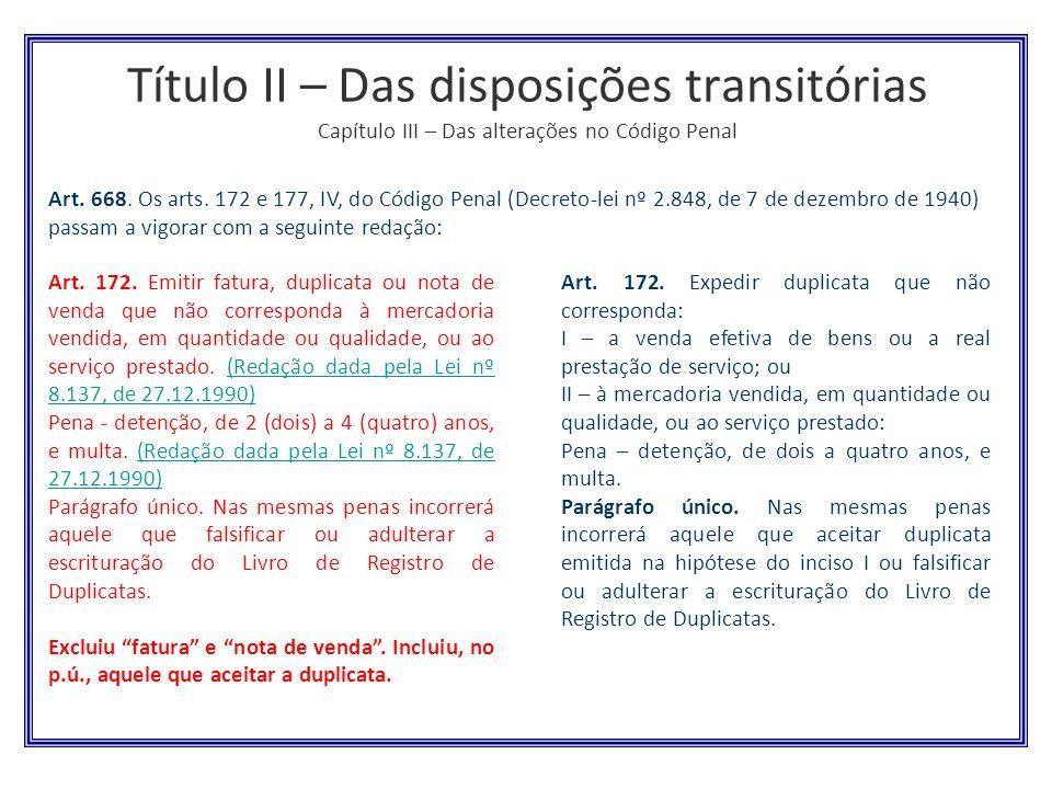 Título II – Das disposições transitórias Capítulo III – Das alterações no Código Penal Art. 172. Emitir fatura, duplicata ou nota de venda que não cor