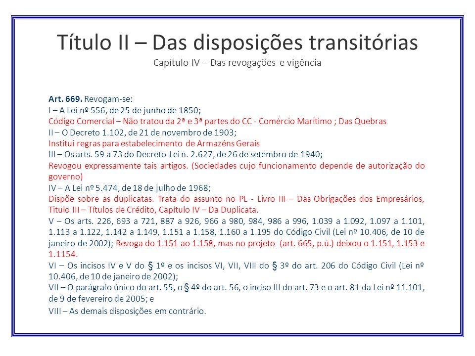 Título II – Das disposições transitórias Capítulo IV – Das revogações e vigência Art. 669. Revogam-se: I – A Lei nº 556, de 25 de junho de 1850; Códig