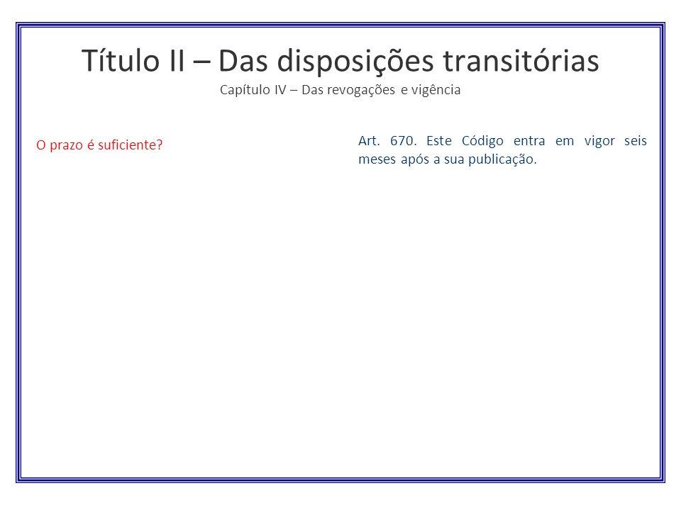 Título II – Das disposições transitórias Capítulo IV – Das revogações e vigência O prazo é suficiente? Art. 670. Este Código entra em vigor seis meses
