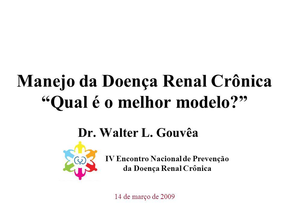 Manejo da Doença Renal Crônica Qual é o melhor modelo? Dr. Walter L. Gouvêa IV Encontro Nacional de Prevenção da Doença Renal Crônica 14 de março de 2