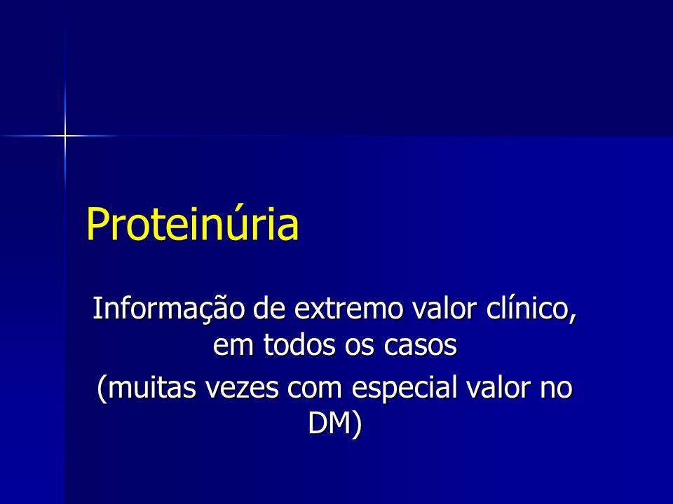 Proteinúria Informação de extremo valor clínico, em todos os casos (muitas vezes com especial valor no DM)