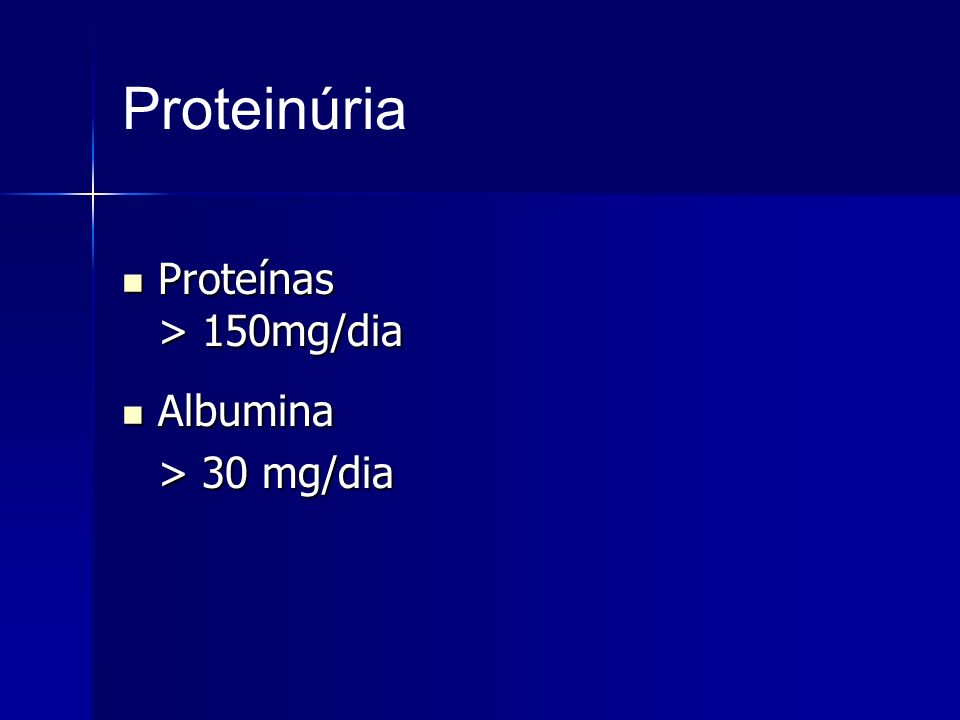 Proteinúria Proteínas > 150mg/dia Proteínas > 150mg/dia Albumina Albumina > 30 mg/dia