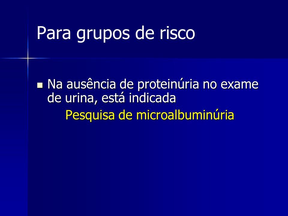 Para grupos de risco Na ausência de proteinúria no exame de urina, está indicada Na ausência de proteinúria no exame de urina, está indicada Pesquisa