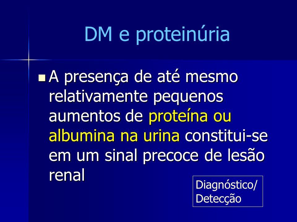 DM e proteinúria A presença de até mesmo relativamente pequenos aumentos de proteína ou albumina na urina constitui-se em um sinal precoce de lesão re