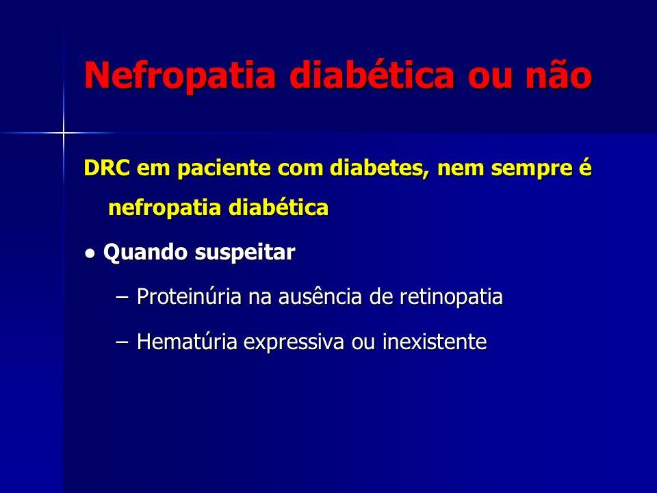 Nefropatia diabética ou não DRC em paciente com diabetes, nem sempre é nefropatia diabética Quando suspeitar Quando suspeitar –Proteinúria na ausência