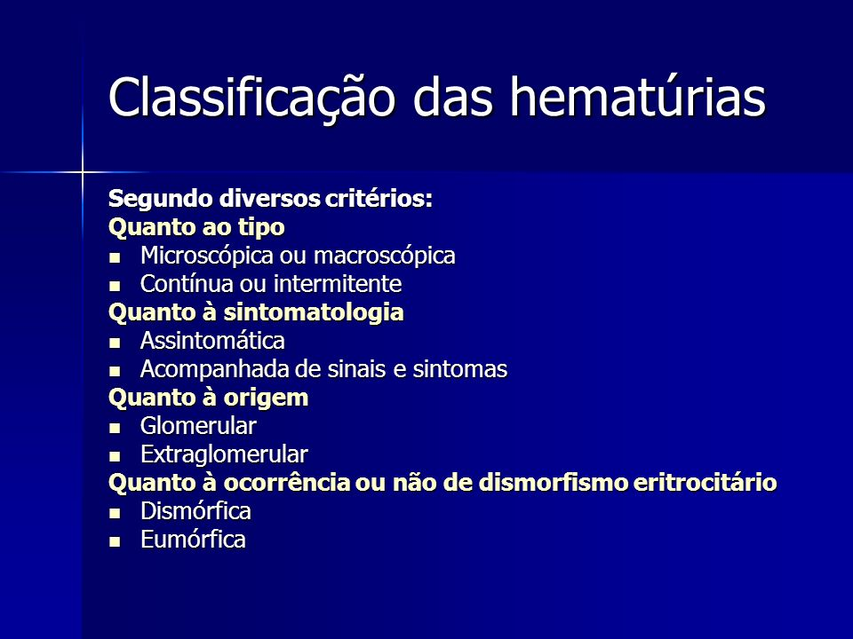Classificação das hematúrias Segundo diversos critérios: Quanto ao tipo Microscópica ou macroscópica Microscópica ou macroscópica Contínua ou intermit
