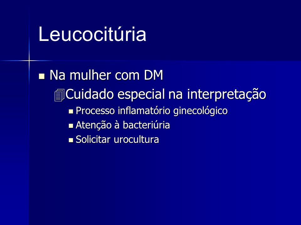 Leucocitúria Na mulher com DM Na mulher com DM Cuidado especial na interpretação Cuidado especial na interpretação Processo inflamatório ginecológico