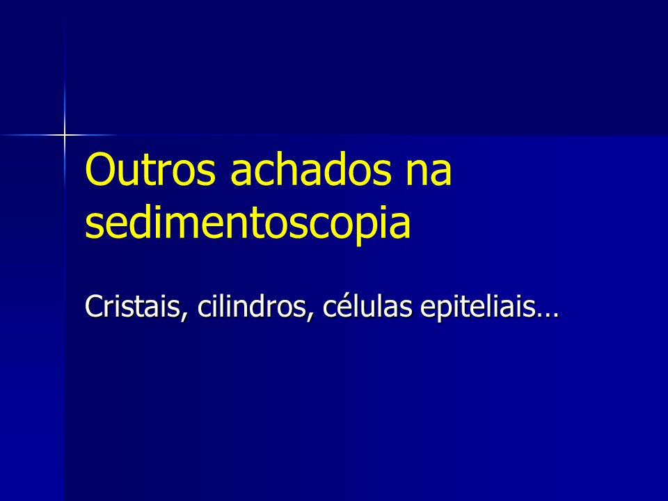 Outros achados na sedimentoscopia Cristais, cilindros, células epiteliais…