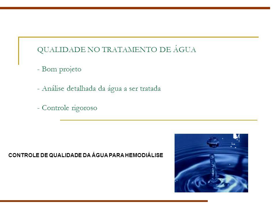 QUALIDADE NO TRATAMENTO DE ÁGUA - Bom projeto - Análise detalhada da água a ser tratada - Controle rigoroso CONTROLE DE QUALIDADE DA ÁGUA PARA HEMODIÁLISE