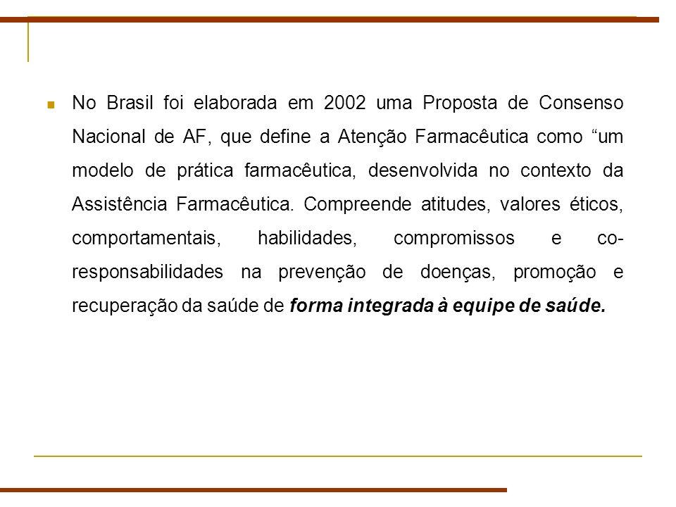 No Brasil foi elaborada em 2002 uma Proposta de Consenso Nacional de AF, que define a Atenção Farmacêutica como um modelo de prática farmacêutica, desenvolvida no contexto da Assistência Farmacêutica.