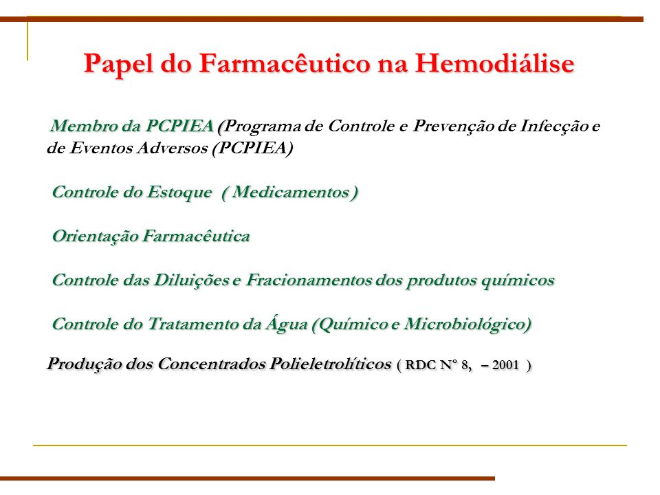 Papel do Farmacêutico na Hemodiálise Membro da PCPIEA ( Controle do Estoque ( Medicamentos ) Orientação Farmacêutica Controle das Diluições e Fracionamentos dos produtos químicos Controle do Tratamento da Água (Químico e Microbiológico) Produção dos Concentrados Polieletrolíticos ( RDC Nº 8,– 2001 ) Membro da PCPIEA (Programa de Controle e Prevenção de Infecção e de Eventos Adversos (PCPIEA) Controle do Estoque ( Medicamentos ) Orientação Farmacêutica Controle das Diluições e Fracionamentos dos produtos químicos Controle do Tratamento da Água (Químico e Microbiológico) Produção dos Concentrados Polieletrolíticos ( RDC Nº 8, – 2001 )