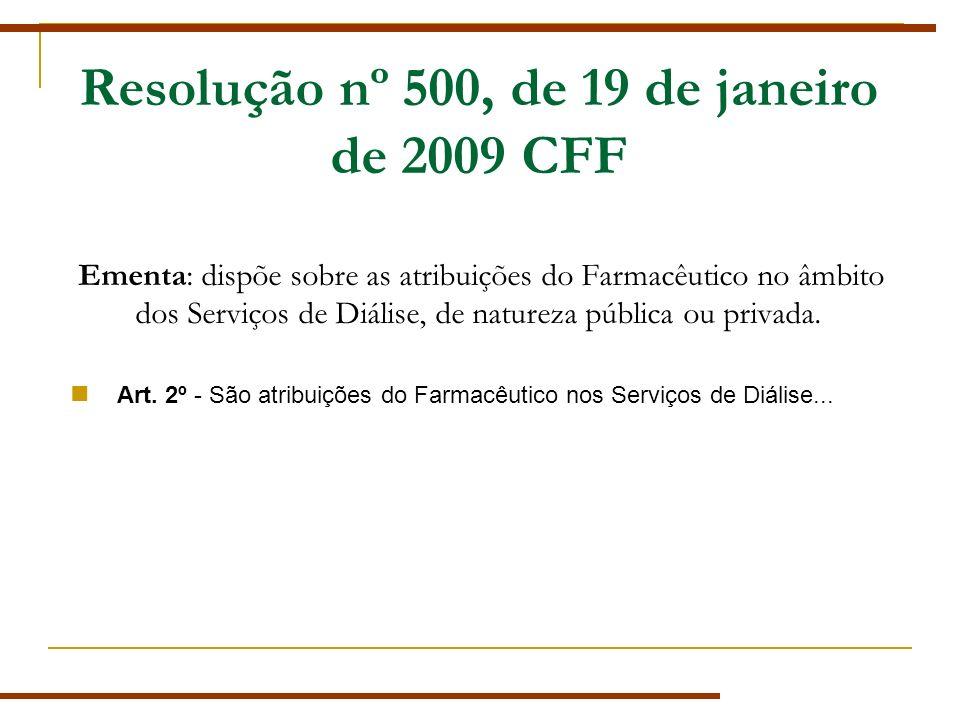 Resolução nº 500, de 19 de janeiro de 2009 CFF Ementa: dispõe sobre as atribuições do Farmacêutico no âmbito dos Serviços de Diálise, de natureza pública ou privada.