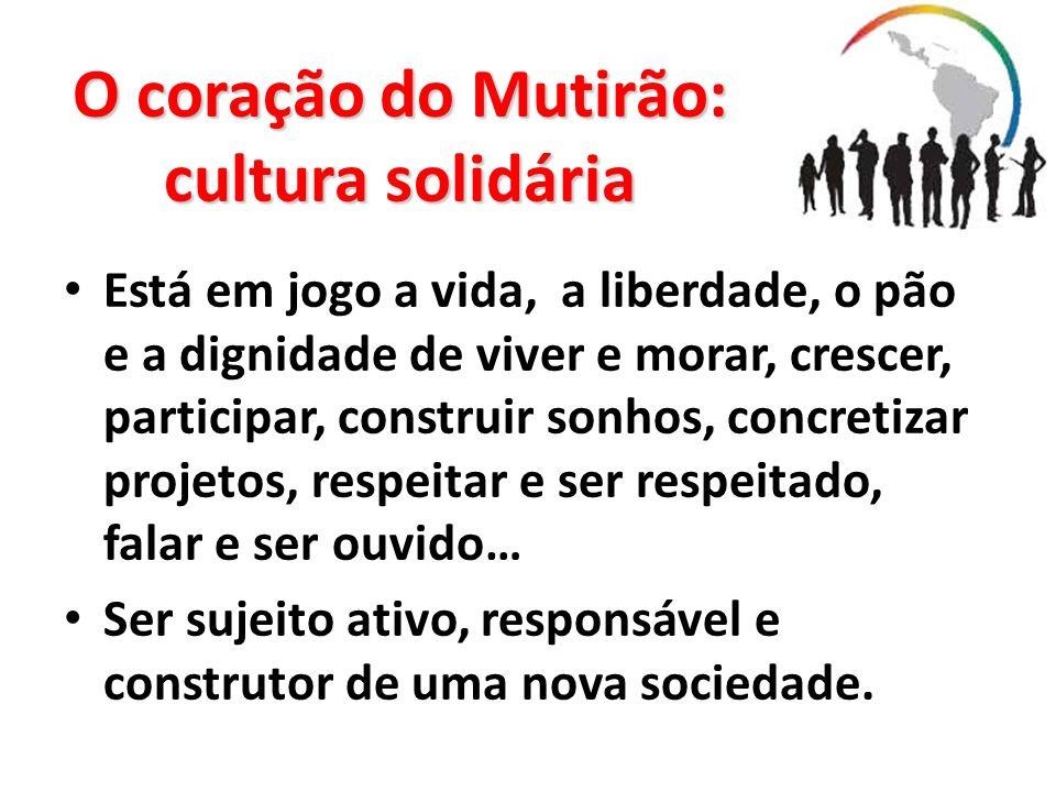 O coração do Mutirão: cultura solidária Está em jogo a vida, a liberdade, o pão e a dignidade de viver e morar, crescer, participar, construir sonhos,