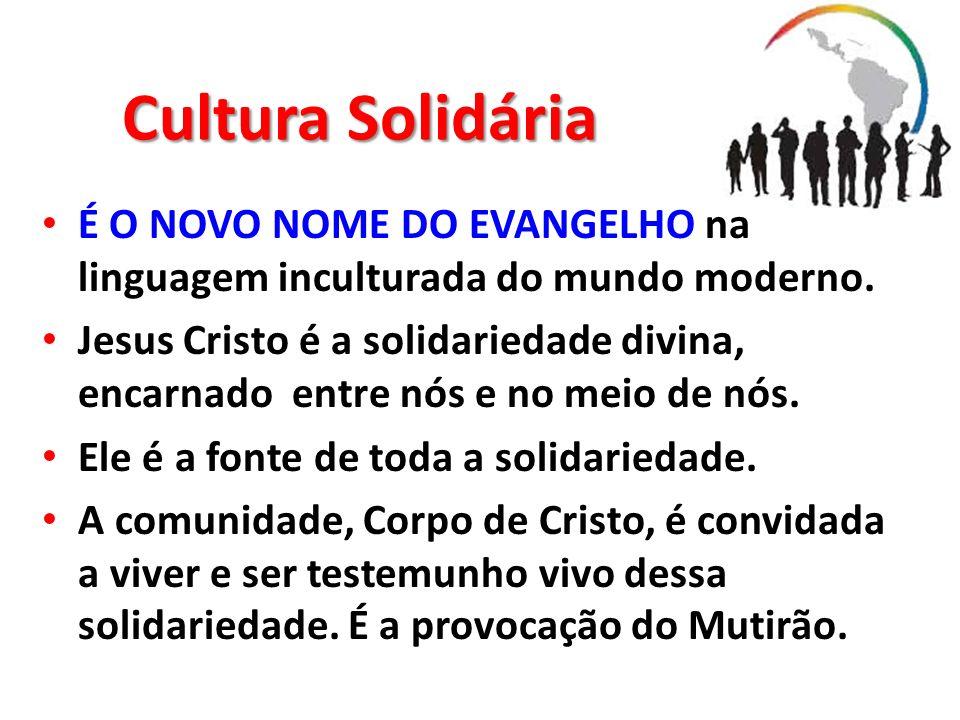 Cultura Solidária É O NOVO NOME DO EVANGELHO na linguagem inculturada do mundo moderno. Jesus Cristo é a solidariedade divina, encarnado entre nós e n