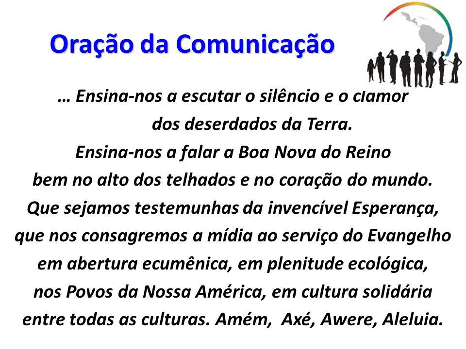 Oração da Comunicação … Ensina-nos a escutar o silêncio e o clamor dos deserdados da Terra. Ensina-nos a falar a Boa Nova do Reino bem no alto dos tel