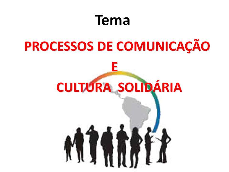 Tema PROCESSOS DE COMUNICAÇÃO PROCESSOS DE COMUNICAÇÃO E CULTURA SOLIDÁRIA CULTURA SOLIDÁRIA