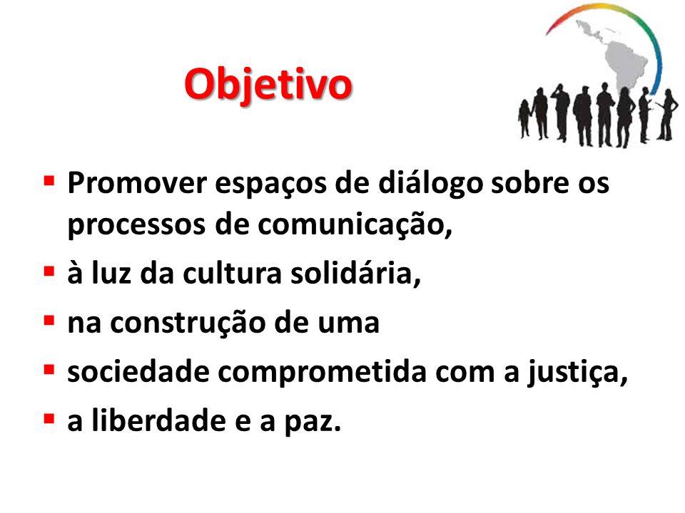 Objetivo Promover espaços de diálogo sobre os processos de comunicação, à luz da cultura solidária, na construção de uma sociedade comprometida com a