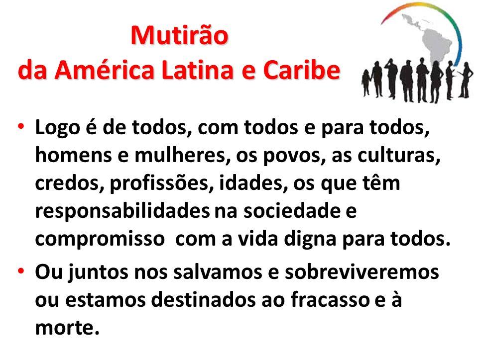 Mutirão da América Latina e Caribe Logo é de todos, com todos e para todos, homens e mulheres, os povos, as culturas, credos, profissões, idades, os q