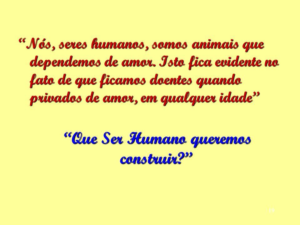 Nós, seres humanos, somos animais que dependemos de amor. Isto fica evidente no fato de que ficamos doentes quando privados de amor, em qualquer idade