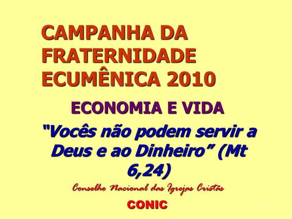 3 CAMPANHA DA FRATERNIDADE ECUMÊNICA 2010 ECONOMIA E VIDA Vocês não podem servir a Deus e ao Dinheiro (Mt 6,24) Conselho Nacional das Igrejas Cristãs