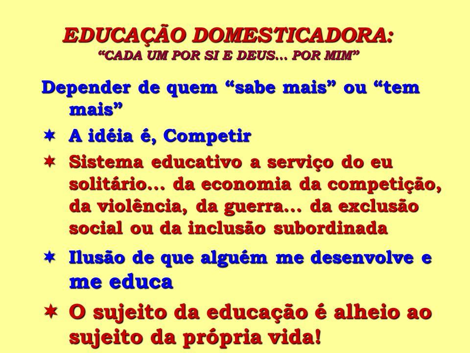 EDUCAÇÃO DOMESTICADORA: CADA UM POR SI E DEUS... POR MIM Depender de quem sabe mais ou tem mais A idéia é, Competir A idéia é, Competir Sistema educat
